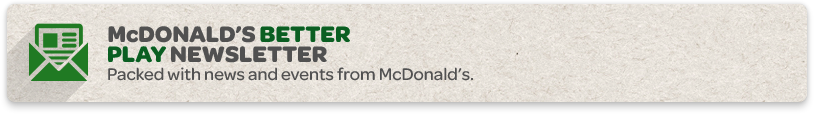 McDonald's Better Play Newsletter. Packed with news and events from McDonald's.